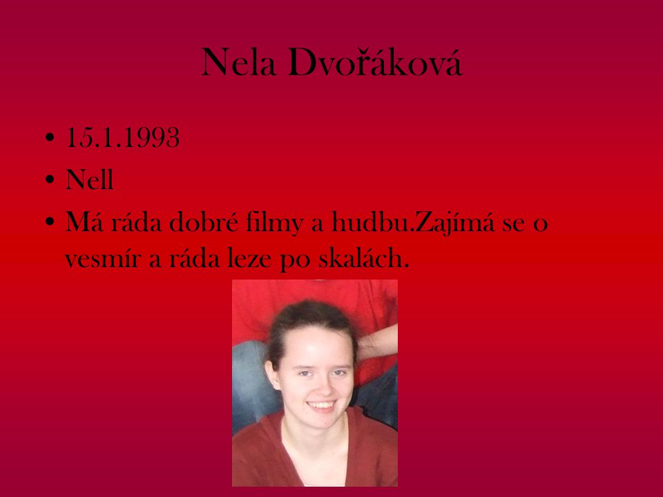 Nela Dvo ř áková 15.1.1993 Nell Má ráda dobré filmy a hudbu.Zajímá se o vesmír a ráda leze po skalách.