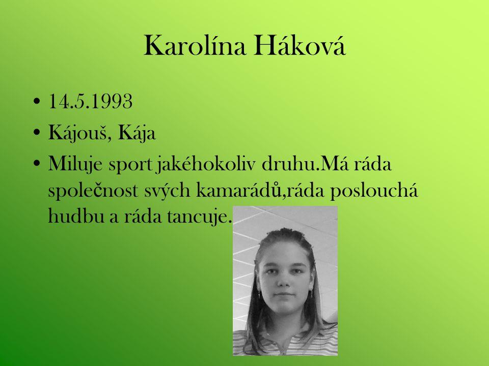 Karolína Háková 14.5.1993 Kájouš, Kája Miluje sport jakéhokoliv druhu.Má ráda spole č nost svých kamarád ů,ráda poslouchá hudbu a ráda tancuje.