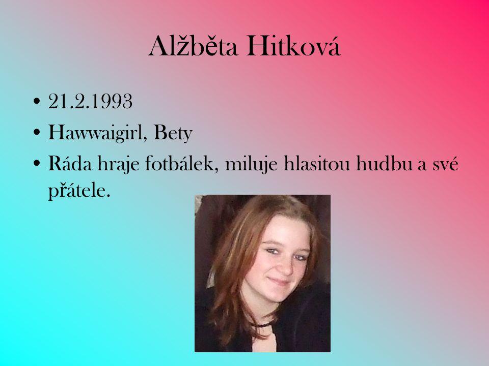 Al ž b ě ta Hitková 21.2.1993 Hawwaigirl, Bety Ráda hraje fotbálek, miluje hlasitou hudbu a své p ř átele.