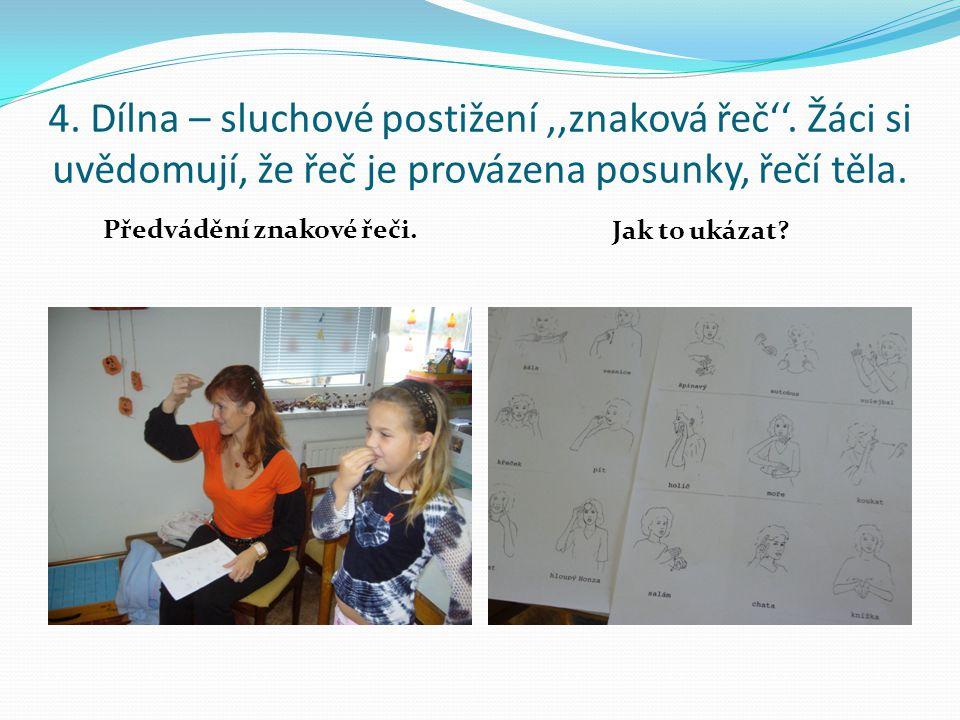 4. Dílna – sluchové postižení ',znaková řeč''. Žáci si uvědomují, že řeč je provázena posunky, řečí těla. Předvádění znakové řeči. Jak to ukázat?