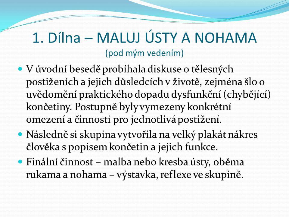 1. Dílna – MALUJ ÚSTY A NOHAMA (pod mým vedením) V úvodní besedě probíhala diskuse o tělesných postiženích a jejich důsledcích v životě, zejména šlo o