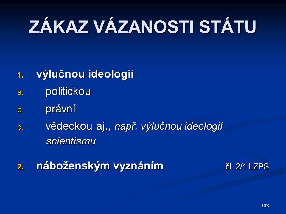 103 ZÁKAZ VÁZANOSTI STÁTU 1. výlučnou ideologií a. politickou b. právní c. vědeckou aj., např. výlučnou ideologií scientismu scientismu 2. náboženským