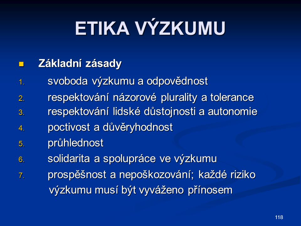 118 ETIKA VÝZKUMU Základní zásady Základní zásady 1. svoboda výzkumu a odpovědnost 2. respektování názorové plurality a tolerance 3. respektování lids