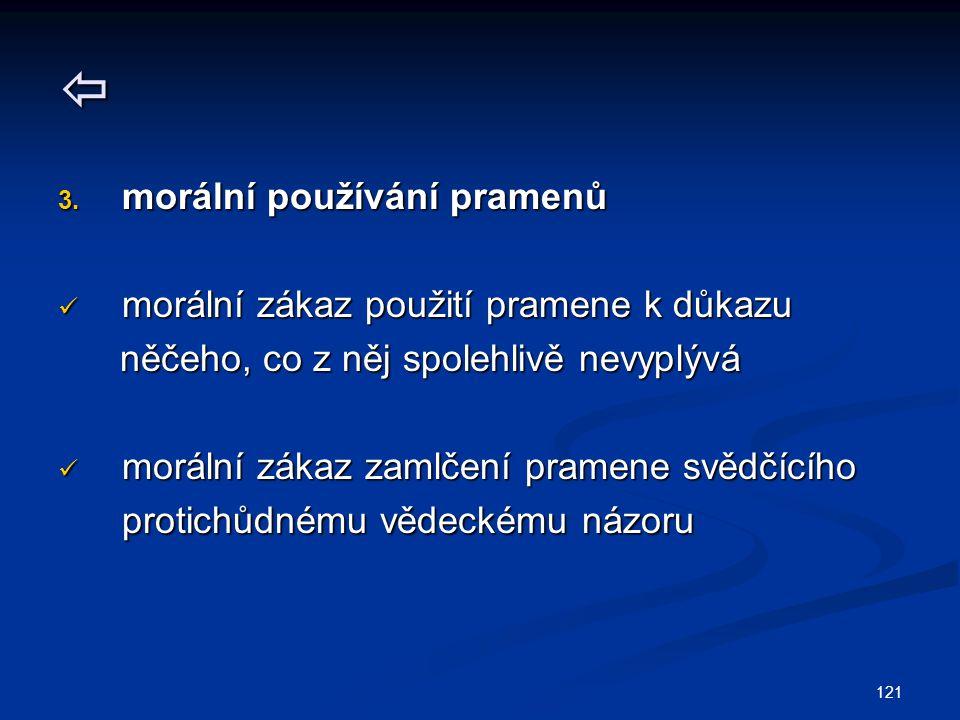 121  3. morální používání pramenů morální zákaz použití pramene k důkazu morální zákaz použití pramene k důkazu něčeho, co z něj spolehlivě nevyplývá