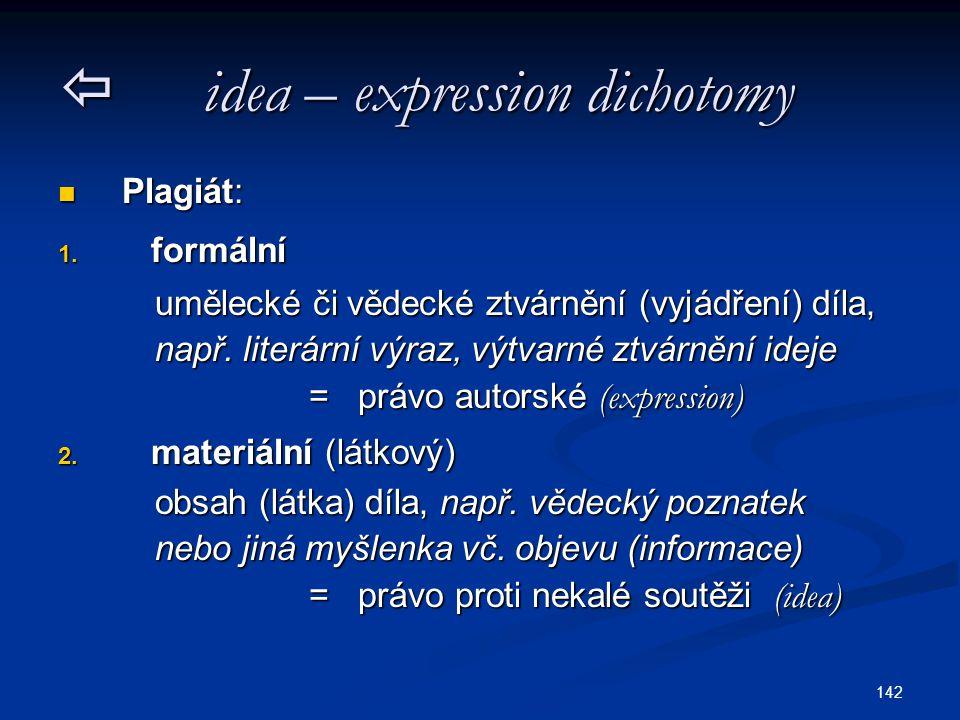142  idea – expression dichotomy Plagiát: Plagiát: 1. formální umělecké či vědecké ztvárnění (vyjádření) díla, umělecké či vědecké ztvárnění (vyjádře