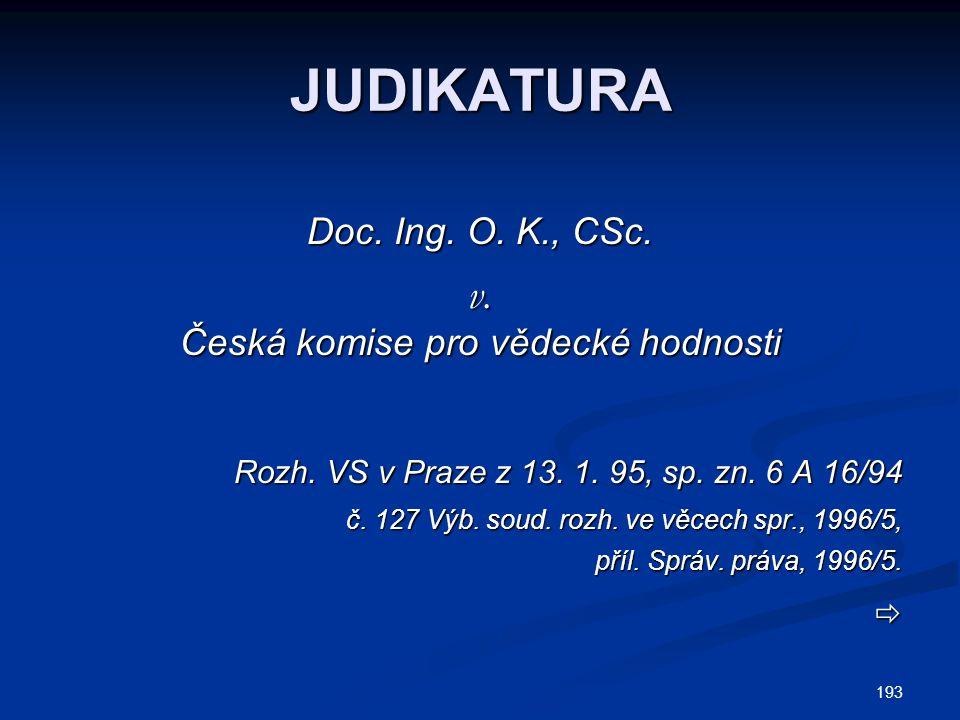 193 JUDIKATURA Doc. Ing. O. K., CSc. v. Česká komise pro vědecké hodnosti Rozh. VS v Praze z 13. 1. 95, sp. zn. 6 A 16/94 č. 127 Výb. soud. rozh. ve v