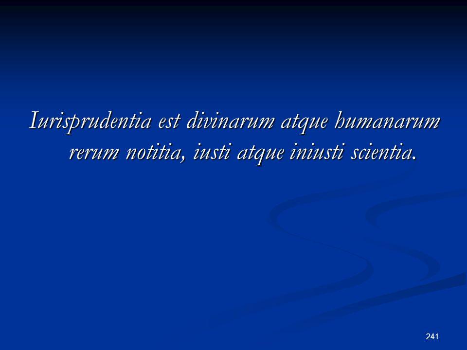 241 Iurisprudentia est divinarum atque humanarum rerum notitia, iusti atque iniusti scientia.