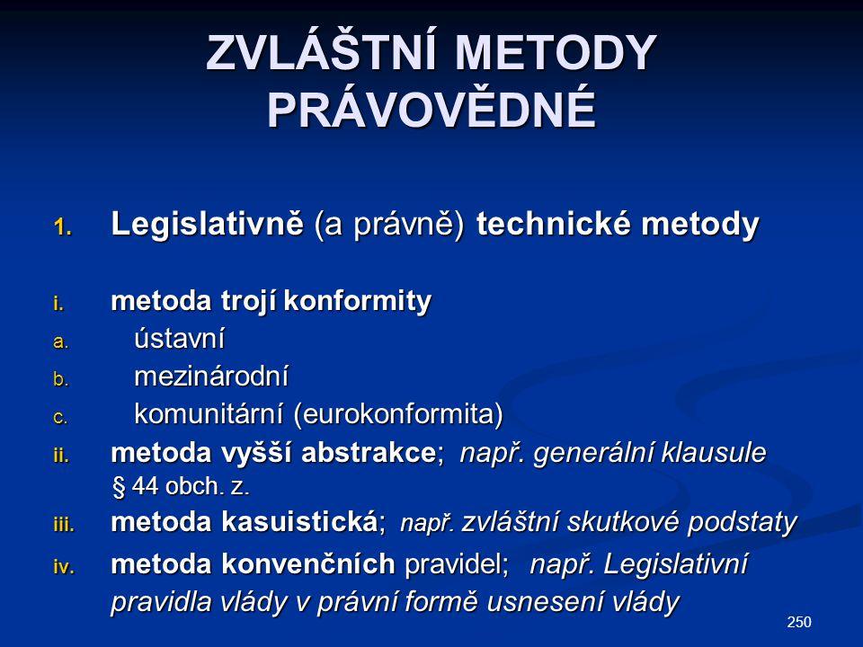 250 ZVLÁŠTNÍ METODY PRÁVOVĚDNÉ 1. Legislativně (a právně) technické metody i. metoda trojí konformity a. ústavní b. mezinárodní c. komunitární (euroko