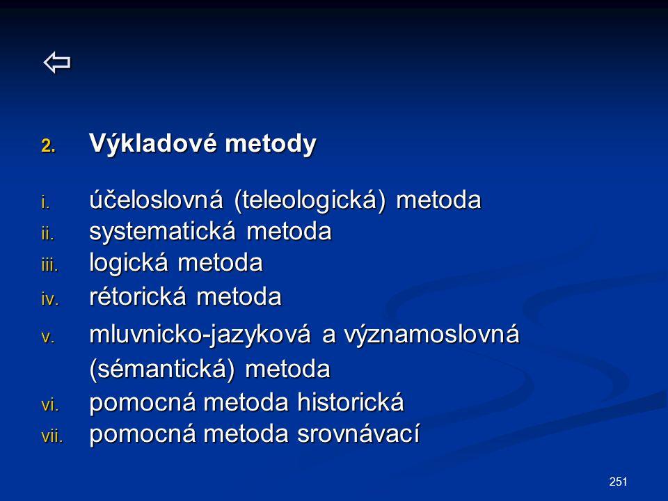 251  2. Výkladové metody i. účeloslovná (teleologická) metoda ii. systematická metoda iii. logická metoda iv. rétorická metoda v. mluvnicko-jazyková