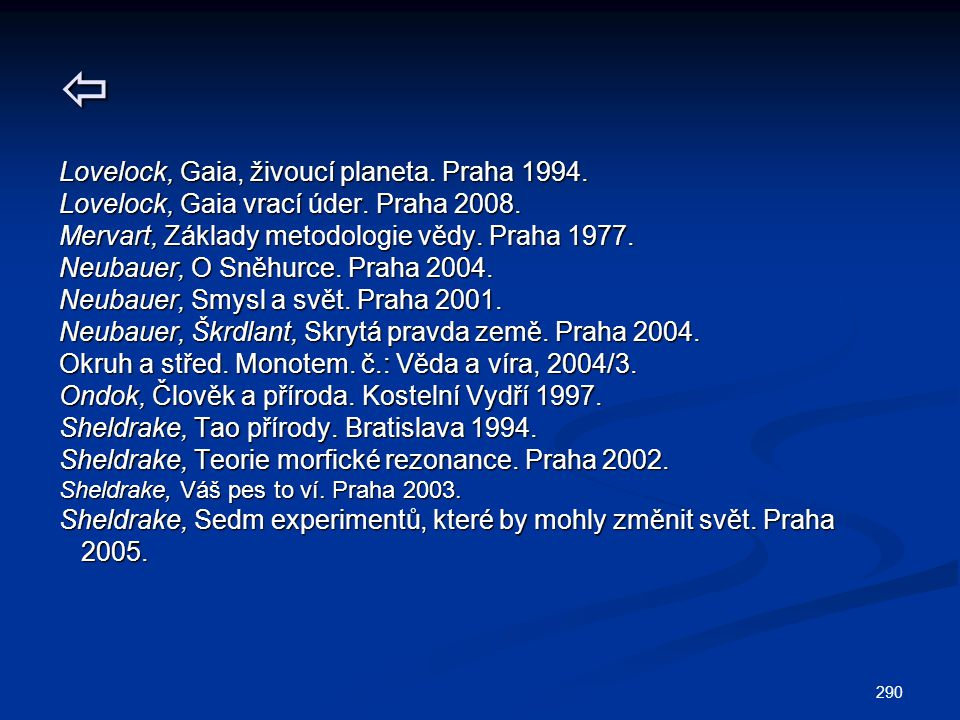 290  Lovelock, Gaia, živoucí planeta. Praha 1994. Lovelock, Gaia vrací úder. Praha 2008. Mervart, Základy metodologie vědy. Praha 1977. Neubauer, O S