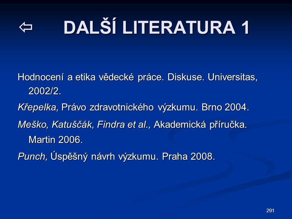291  DALŠÍ LITERATURA 1 Hodnocení a etika vědecké práce. Diskuse. Universitas, 2002/2. Křepelka, Právo zdravotnického výzkumu. Brno 2004. Meško, Katu