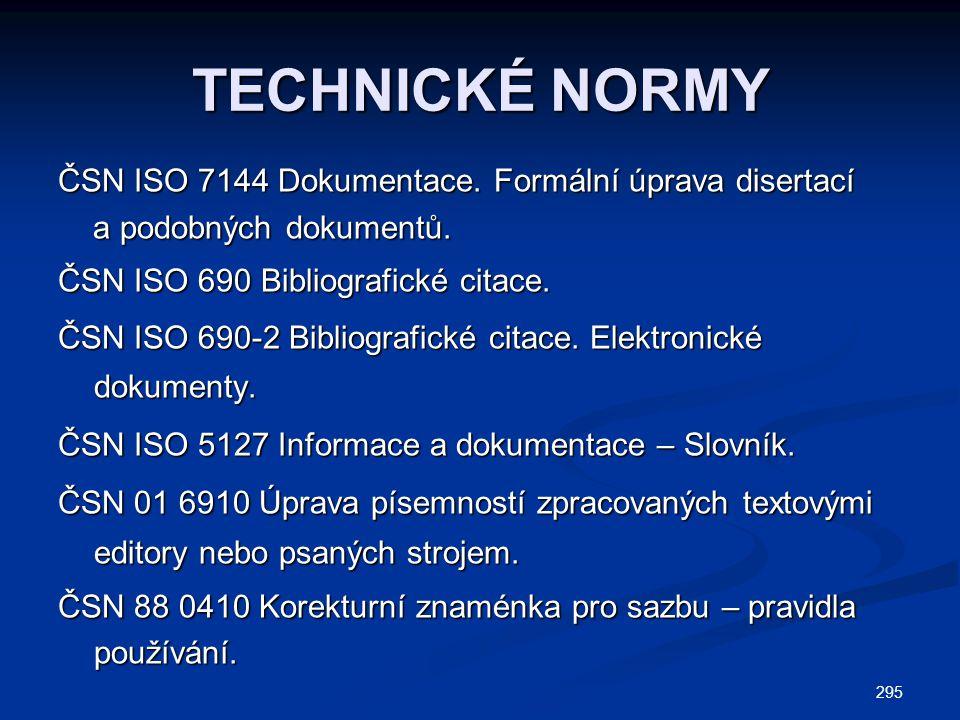 295 TECHNICKÉ NORMY ČSN ISO 7144 Dokumentace. Formální úprava disertací a podobných dokumentů. a podobných dokumentů. ČSN ISO 690 Bibliografické citac