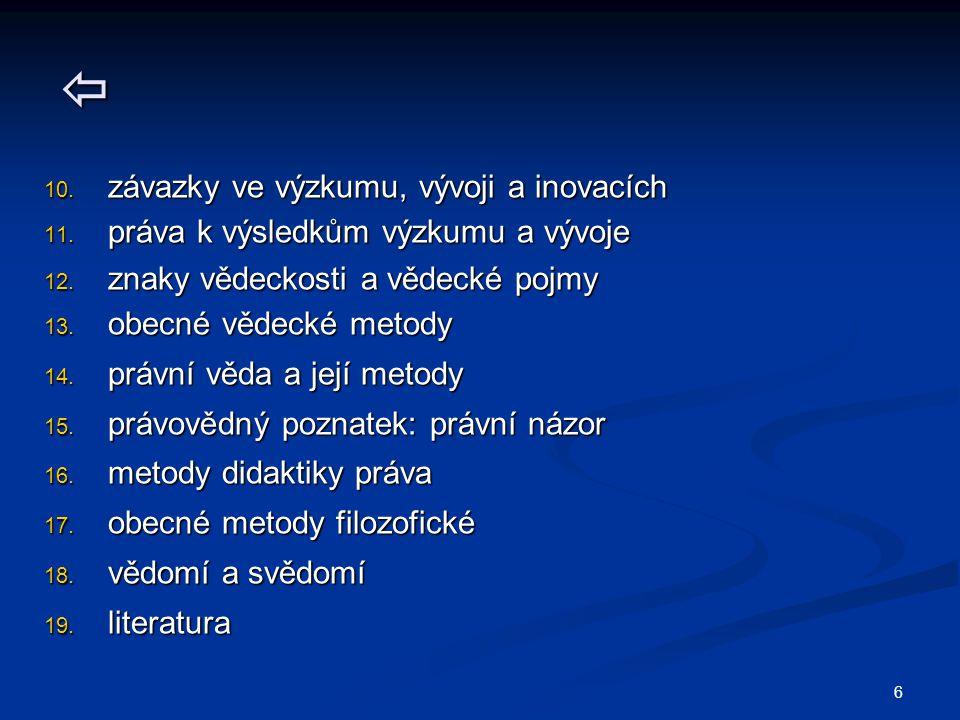 6  10. závazky ve výzkumu, vývoji a inovacích 11. práva k výsledkům výzkumu a vývoje 12. znaky vědeckosti a vědecké pojmy 13. obecné vědecké metody 1