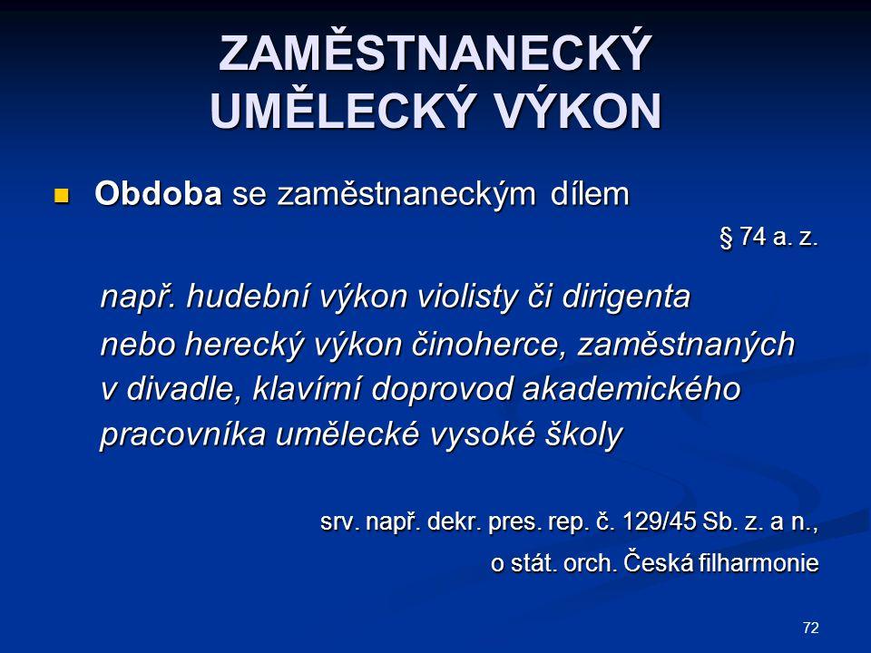 72 ZAMĚSTNANECKÝ UMĚLECKÝ VÝKON Obdoba se zaměstnaneckým dílem Obdoba se zaměstnaneckým dílem § 74 a. z. § 74 a. z. např. hudební výkon violisty či di