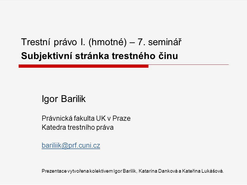 Trestní právo I. (hmotné) – 7. seminář Subjektivní stránka trestného činu Igor Barilik Právnická fakulta UK v Praze Katedra trestního práva bariliik@p