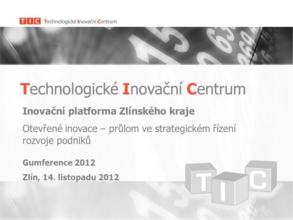 Technologické Inovační Centrum Inovační platforma Zlínského kraje Otevřené inovace – průlom ve strategickém řízení rozvoje podniků Gumference 2012 Zlín, 14.