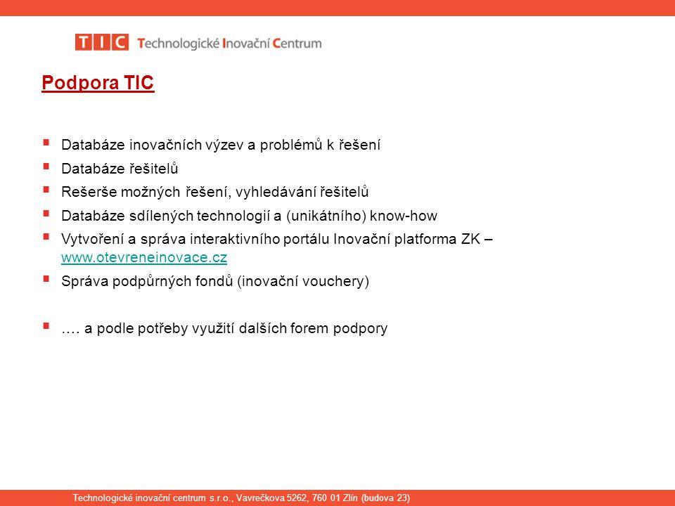 Technologické inovační centrum s.r.o., Vavrečkova 5262, 760 01 Zlín ( budova 23) Podpora TIC  Databáze inovačních výzev a problémů k řešení  Databáze řešitelů  Rešerše možných řešení, vyhledávání řešitelů  Databáze sdílených technologií a (unikátního) know-how  Vytvoření a správa interaktivního portálu Inovační platforma ZK – www.otevreneinovace.cz www.otevreneinovace.cz  Správa podpůrných fondů (inovační vouchery)  ….