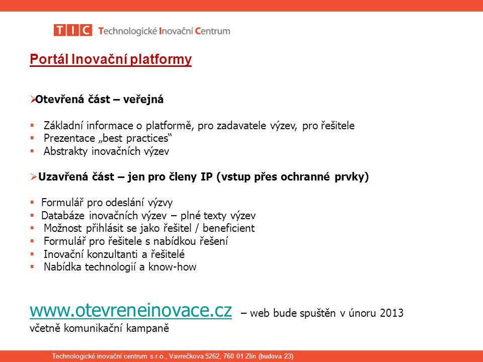 """Technologické inovační centrum s.r.o., Vavrečkova 5262, 760 01 Zlín ( budova 23) Portál Inovační platformy  Otevřená část – veřejná  Základní informace o platformě, pro zadavatele výzev, pro řešitele  Prezentace """"best practices  Abstrakty inovačních výzev  Uzavřená část – jen pro členy IP (vstup přes ochranné prvky)  Formulář pro odeslání výzvy  Databáze inovačních výzev – plné texty výzev  Možnost přihlásit se jako řešitel / beneficient  Formulář pro řešitele s nabídkou řešení  Inovační konzultanti a řešitelé  Nabídka technologií a know-how www.otevreneinovace.cz www.otevreneinovace.cz – web bude spuštěn v únoru 2013 včetně komunikační kampaně"""