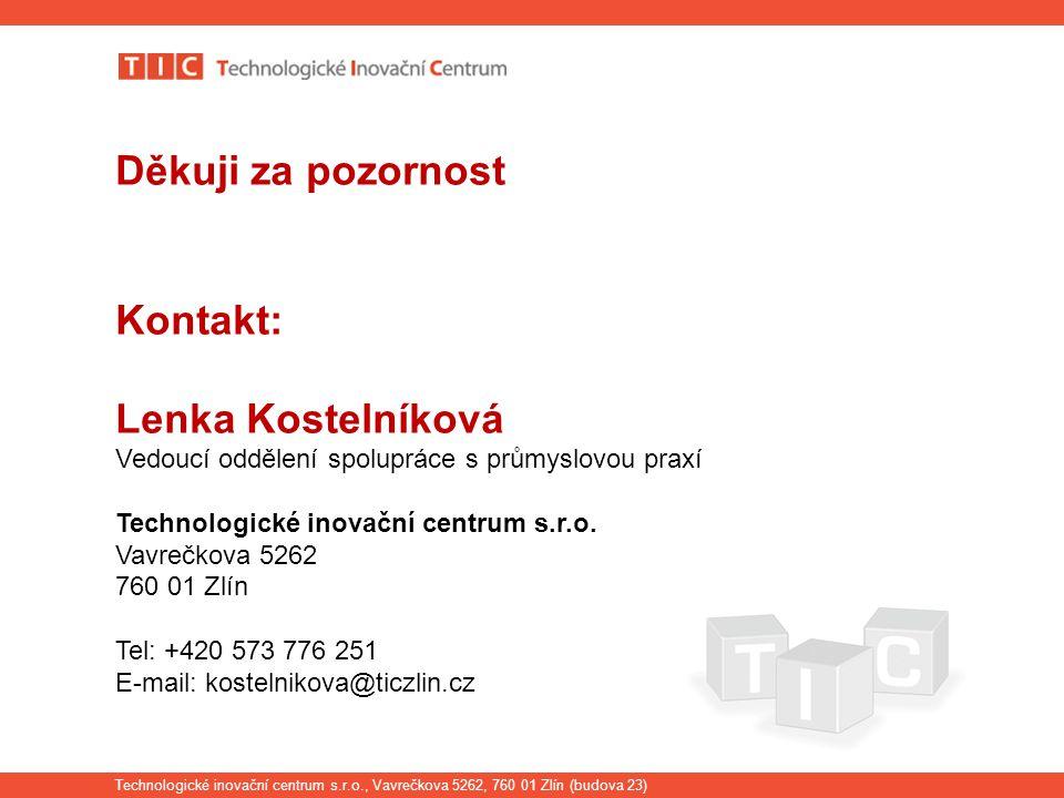 Technologické inovační centrum s.r.o., Vavrečkova 5262, 760 01 Zlín (budova 23) Děkuji za pozornost Kontakt: Lenka Kostelníková Vedoucí oddělení spolupráce s průmyslovou praxí Technologické inovační centrum s.r.o.
