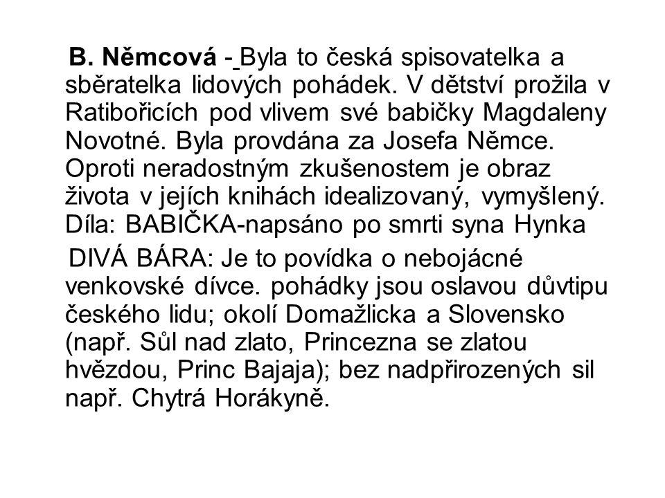 B. Němcová - Byla to česká spisovatelka a sběratelka lidových pohádek. V dětství prožila v Ratibořicích pod vlivem své babičky Magdaleny Novotné. Byla
