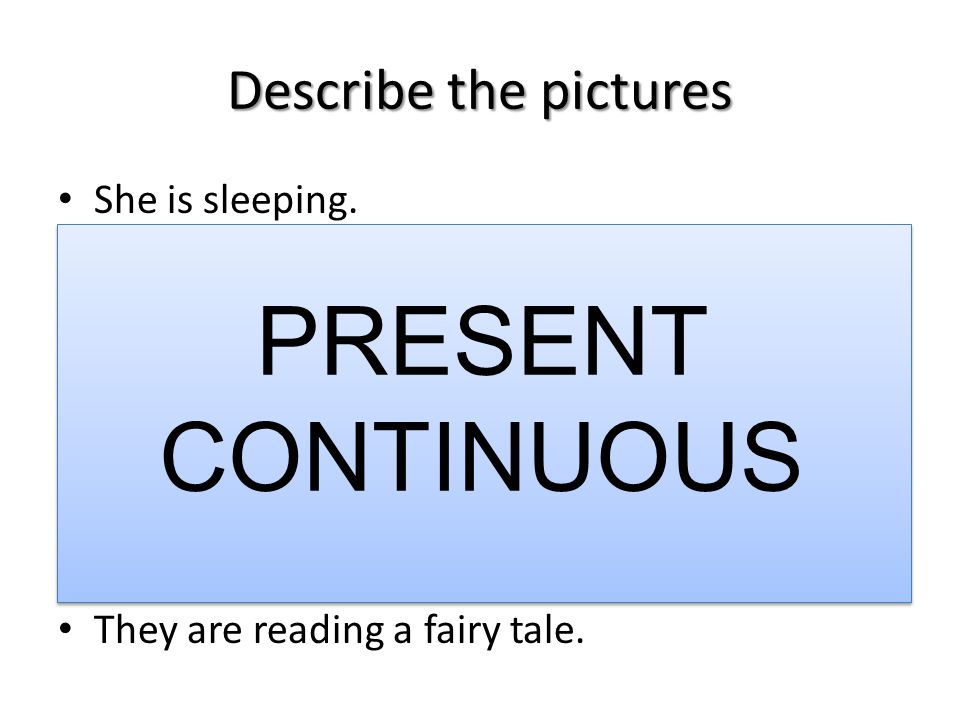 Describe the pictures She is sleeping. They are reading a fairy tale. PRESENT CONTINUOUS