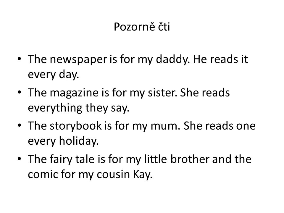 Pozorně čti The newspaper is for my daddy. He reads it every day. The magazine is for my sister. She reads everything they say. The storybook is for m