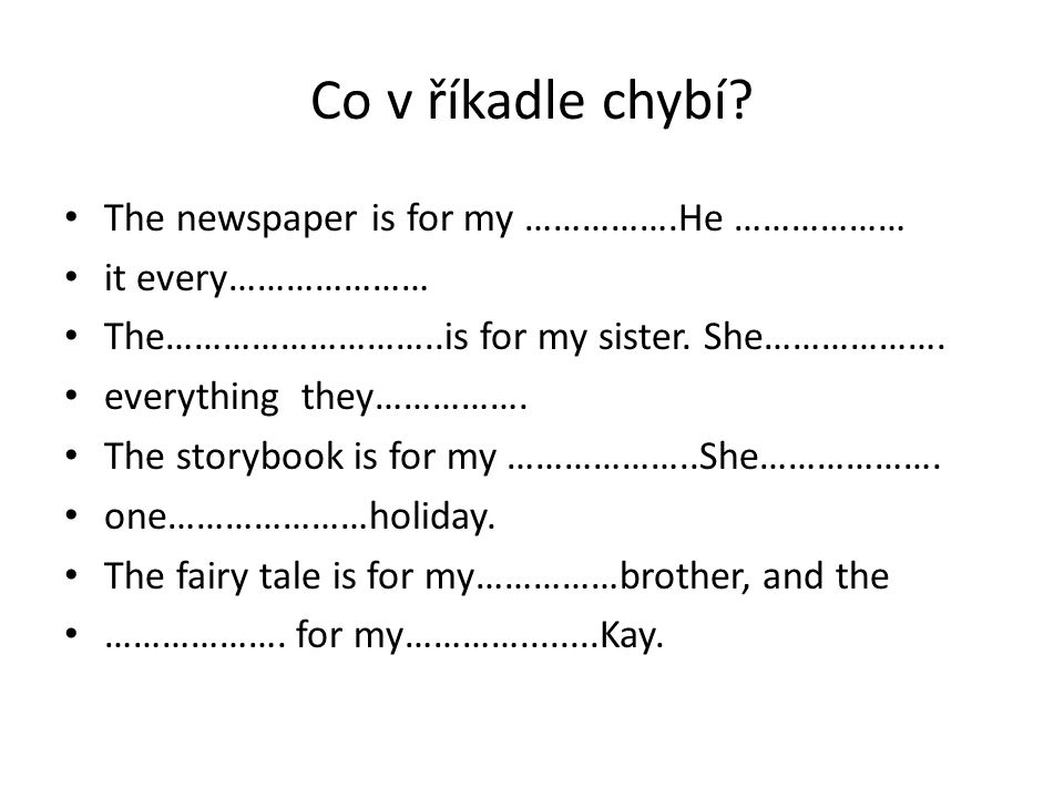 Co v říkadle chybí? The newspaper is for my …………….He ……………… it every………………… The………………………..is for my sister. She………………. everything they……………. The story