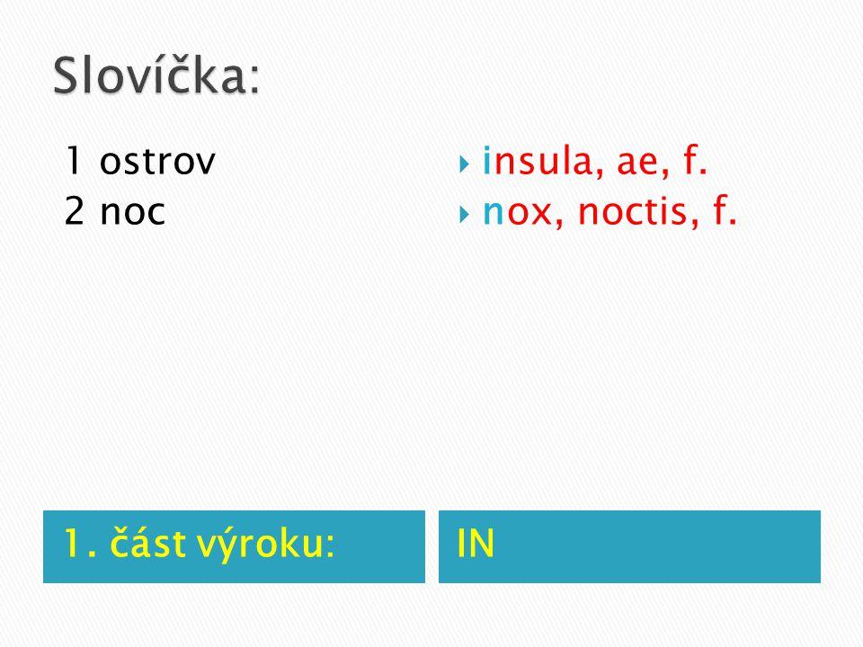 1. část výroku:IN 1 ostrov 2 noc  insula, ae, f.  nox, noctis, f.