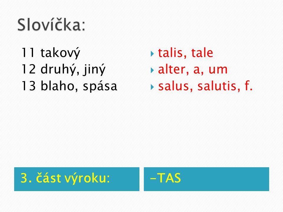 3. část výroku:-TAS 11 takový 12 druhý, jiný 13 blaho, spása  talis, tale  alter, a, um  salus, salutis, f.