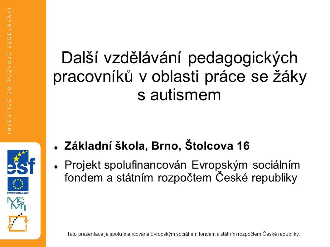 Další vzdělávání pedagogických pracovníků v oblasti práce se žáky s autismem Základní škola, Brno, Štolcova 16 Projekt spolufinancován Evropským sociá