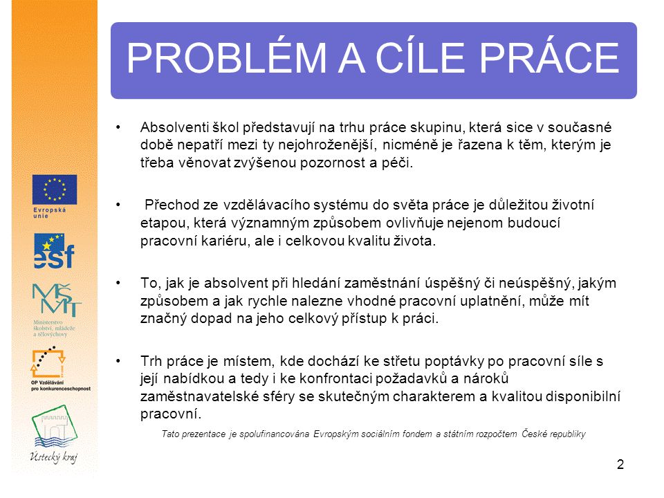 2 PROBLÉM A CÍLE PRÁCE Tato prezentace je spolufinancována Evropským sociálním fondem a státním rozpočtem České republiky Absolventi škol představují