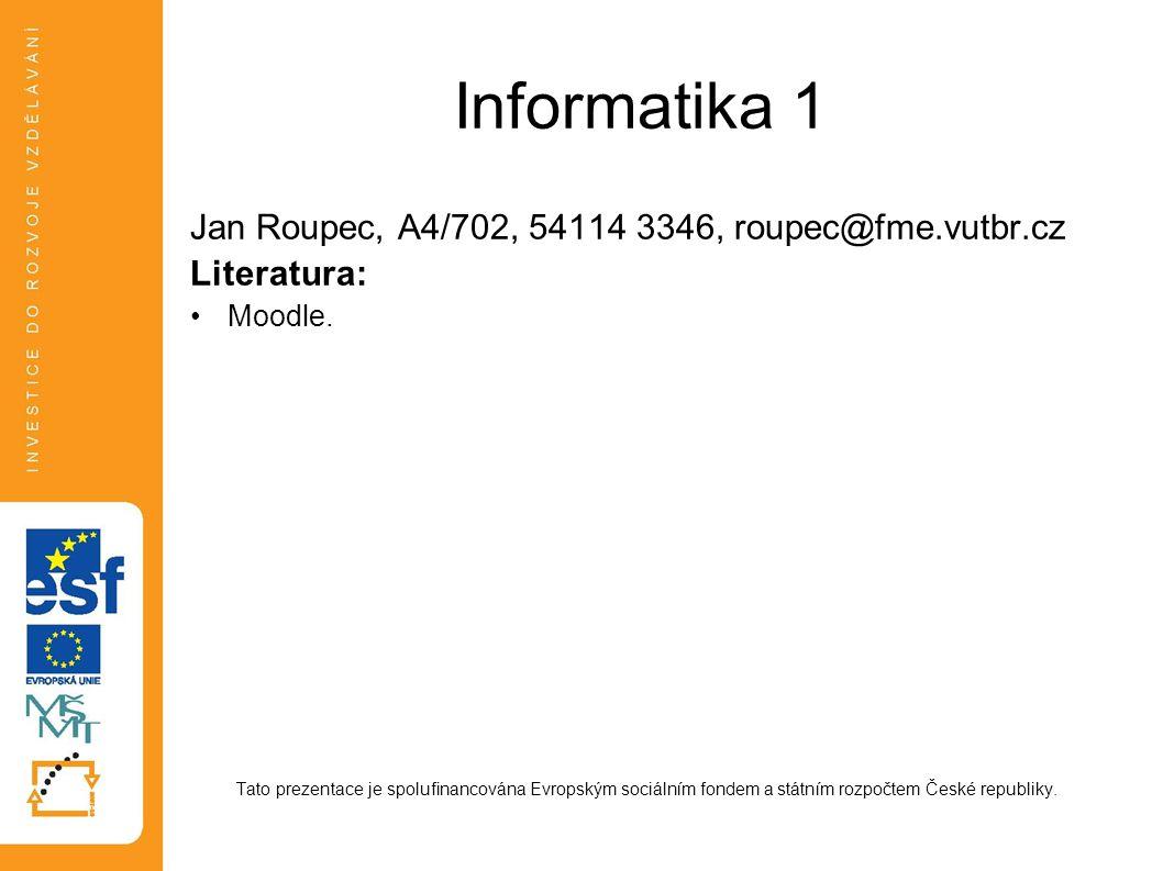 Informatika 1 Jan Roupec, A4/702, 54114 3346, roupec@fme.vutbr.cz Literatura: Moodle. Tato prezentace je spolufinancována Evropským sociálním fondem a
