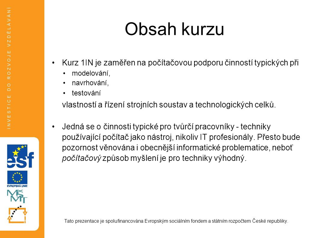 Obsah kurzu Kurz 1IN je zaměřen na počítačovou podporu činností typických při modelování, navrhování, testování vlastností a řízení strojních soustav