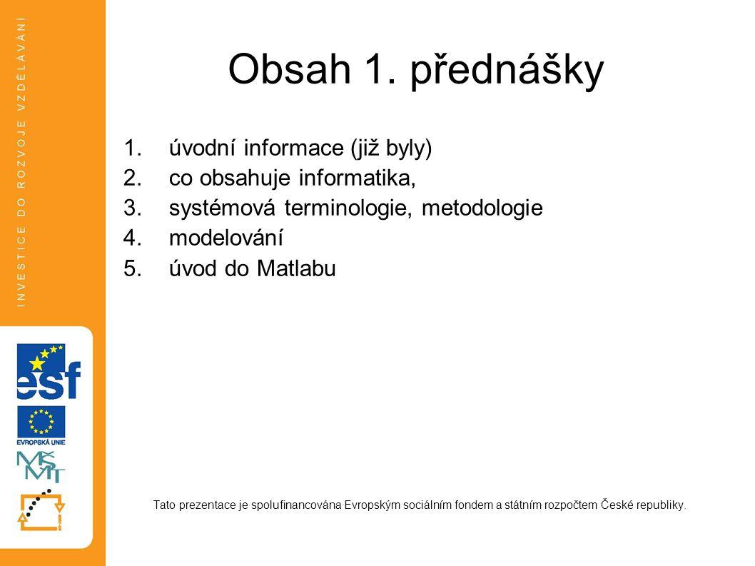 Obsah 1. přednášky 1.úvodní informace (již byly) 2.co obsahuje informatika, 3.systémová terminologie, metodologie 4.modelování 5.úvod do Matlabu Tato