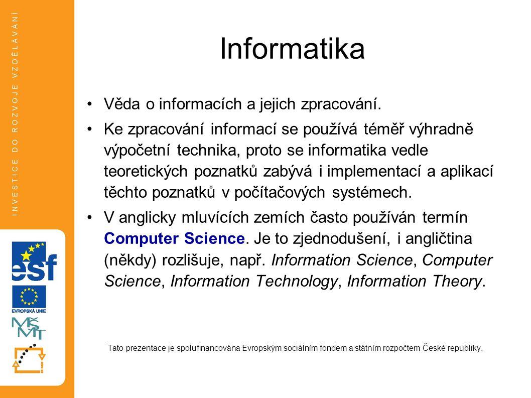 Informatika Věda o informacích a jejich zpracování. Ke zpracování informací se používá téměř výhradně výpočetní technika, proto se informatika vedle t