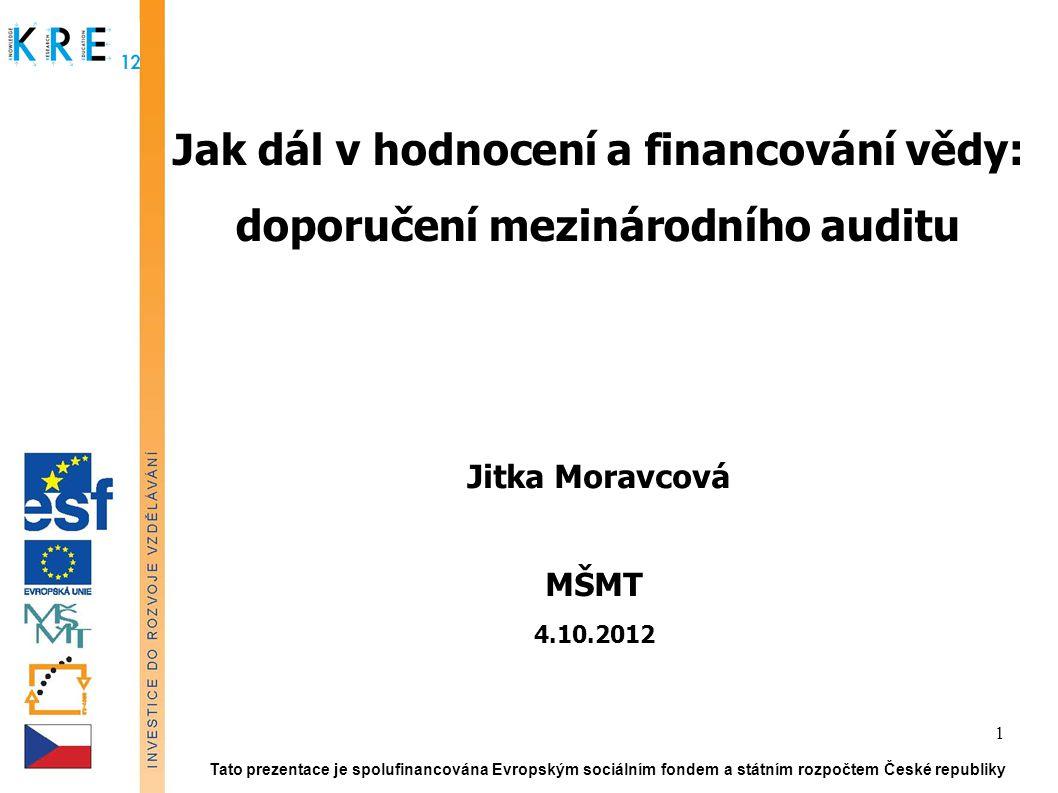 Jak dál v hodnocení a financování vědy: doporučení mezinárodního auditu Jitka Moravcová MŠMT 4.10.2012 Tato prezentace je spolufinancována Evropským sociálním fondem a státním rozpočtem České republiky 1