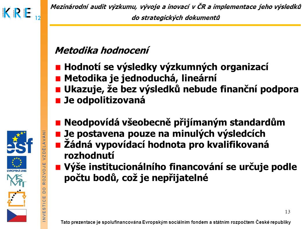 Mezinárodní audit výzkumu, vývoje a inovací v ČR a implementace jeho výsledků do strategických dokumentů Metodika hodnocení Hodnotí se výsledky výzkumných organizací Metodika je jednoduchá, lineární Ukazuje, že bez výsledků nebude finanční podpora Je odpolitizovaná Neodpovídá všeobecně přijímaným standardům Je postavena pouze na minulých výsledcích Žádná vypovídací hodnota pro kvalifikovaná rozhodnutí Výše institucionálního financování se určuje podle počtu bodů, což je nepřijatelné Tato prezentace je spolufinancována Evropským sociálním fondem a státním rozpočtem České republiky 13
