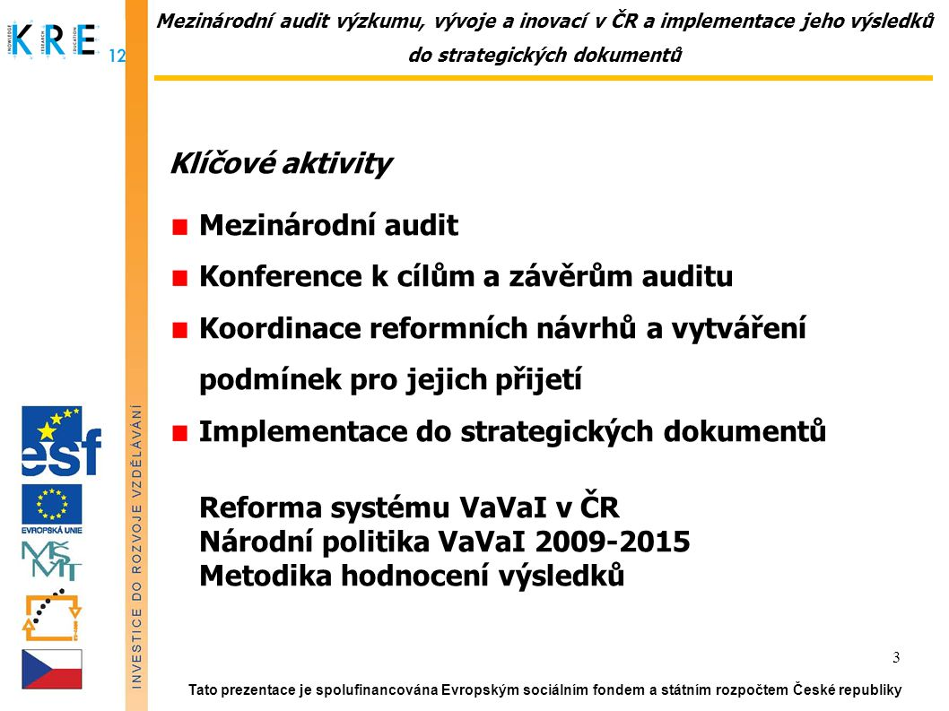 Mezinárodní audit výzkumu, vývoje a inovací v ČR a implementace jeho výsledků do strategických dokumentů Klíčové aktivity Mezinárodní audit Konference k cílům a závěrům auditu Koordinace reformních návrhů a vytváření podmínek pro jejich přijetí Implementace do strategických dokumentů Reforma systému VaVaI v ČR Národní politika VaVaI 2009-2015 Metodika hodnocení výsledků Tato prezentace je spolufinancována Evropským sociálním fondem a státním rozpočtem České republiky 3