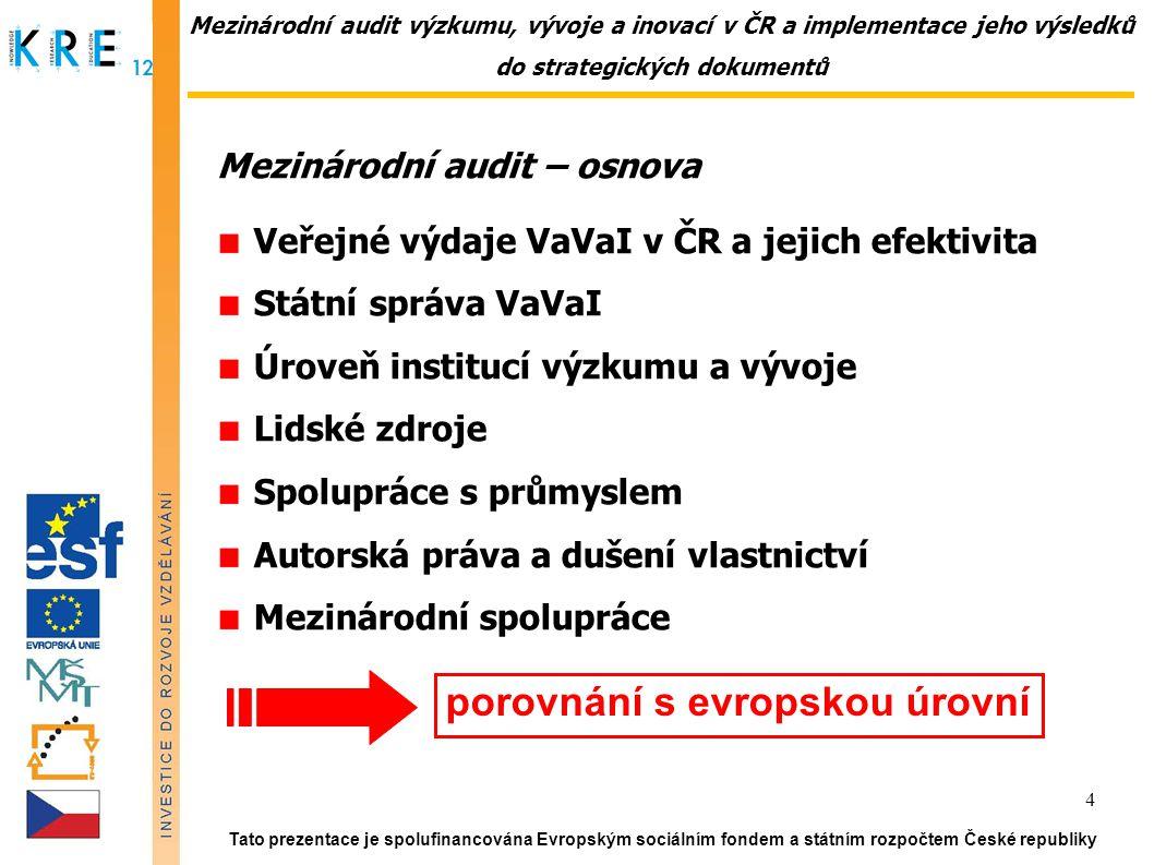 Mezinárodní audit výzkumu, vývoje a inovací v ČR a implementace jeho výsledků do strategických dokumentů Mezinárodní audit – osnova Veřejné výdaje VaVaI v ČR a jejich efektivita Státní správa VaVaI Úroveň institucí výzkumu a vývoje Lidské zdroje Spolupráce s průmyslem Autorská práva a dušení vlastnictví Mezinárodní spolupráce Tato prezentace je spolufinancována Evropským sociálním fondem a státním rozpočtem České republiky 4 porovnání s evropskou úrovní
