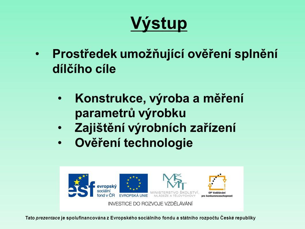Výstup Tato prezentace je spolufinancována z Evropského sociálního fondu a státního rozpočtu České republiky Prostředek umožňující ověření splnění dílčího cíle Konstrukce, výroba a měření parametrů výrobku Zajištění výrobních zařízení Ověření technologie