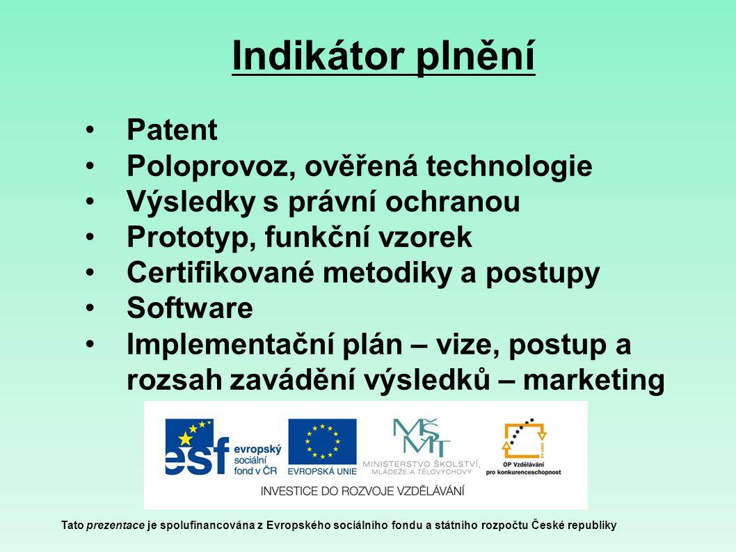 Indikátor plnění Tato prezentace je spolufinancována z Evropského sociálního fondu a státního rozpočtu České republiky Patent Poloprovoz, ověřená technologie Výsledky s právní ochranou Prototyp, funkční vzorek Certifikované metodiky a postupy Software Implementační plán – vize, postup a rozsah zavádění výsledků – marketing
