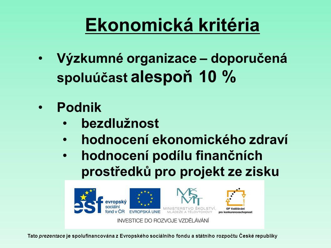 Ekonomická kritéria Tato prezentace je spolufinancována z Evropského sociálního fondu a státního rozpočtu České republiky Výzkumné organizace – doporučená spoluúčast alespoň 10 % Podnik bezdlužnost hodnocení ekonomického zdraví hodnocení podílu finančních prostředků pro projekt ze zisku