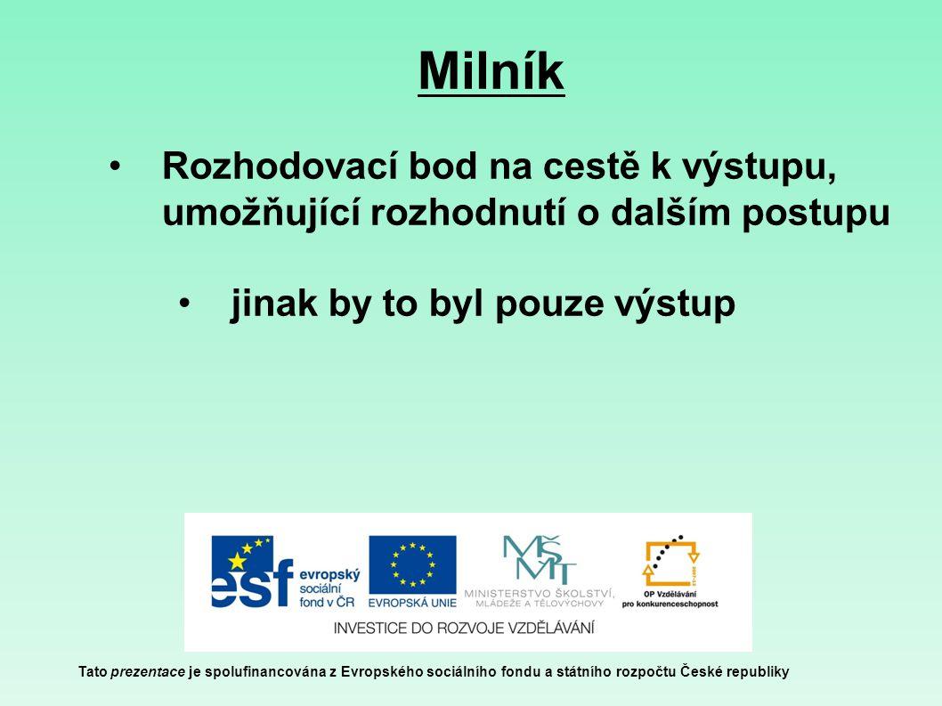 Milník Tato prezentace je spolufinancována z Evropského sociálního fondu a státního rozpočtu České republiky Rozhodovací bod na cestě k výstupu, umožňující rozhodnutí o dalším postupu jinak by to byl pouze výstup