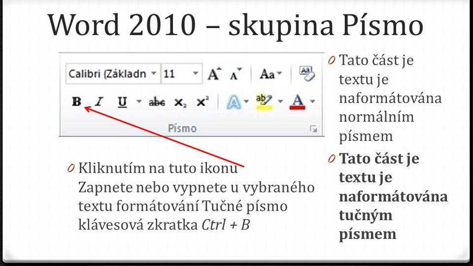 Word 2010 – skupina Písmo 0 Kliknutím na tuto ikonu Zapnete nebo vypnete u vybraného textu formátování Tučné písmo klávesová zkratka Ctrl + B 0 Tato část je textu je naformátována normálním písmem 0 Tato část je textu je naformátována tučným písmem