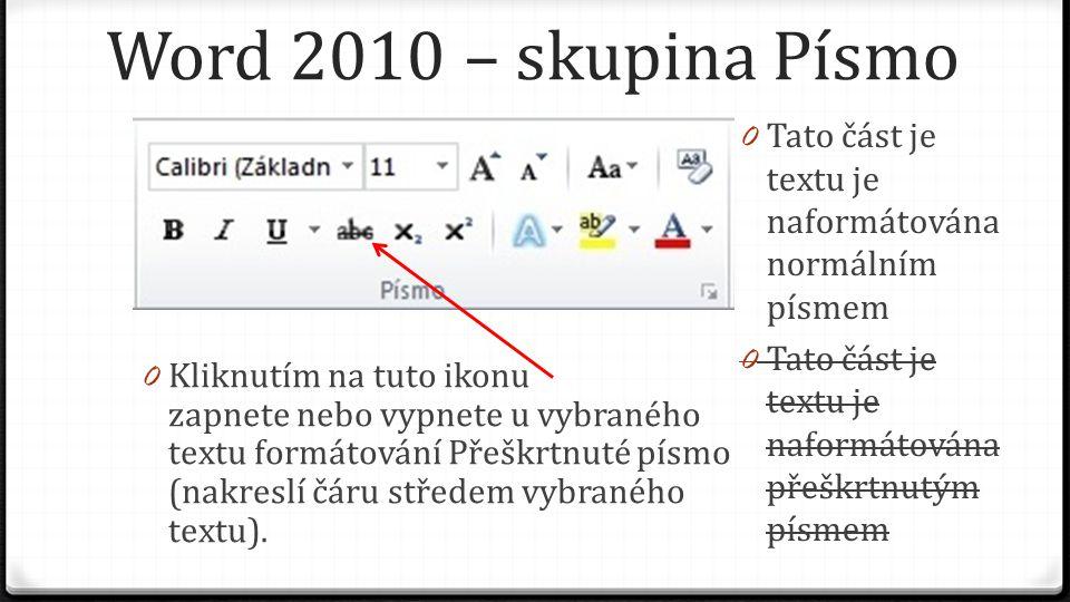 Word 2010 – skupina Písmo 0 Kliknutím na tuto ikonu zapnete nebo vypnete u vybraného textu formátování Přeškrtnuté písmo (nakreslí čáru středem vybraného textu).