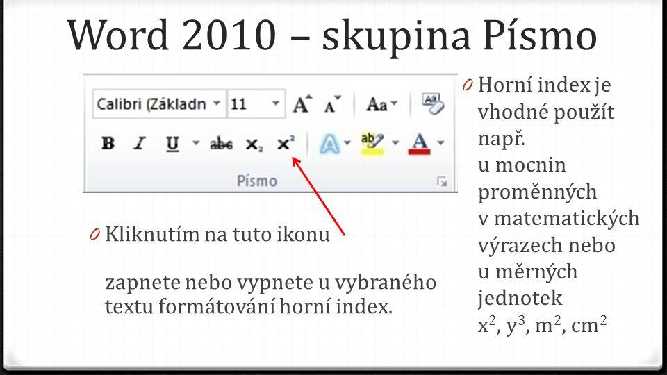 Word 2010 – skupina Písmo 0 Kliknutím na tuto ikonu zapnete nebo vypnete u vybraného textu formátování horní index. 0 Horní index je vhodné použít nap