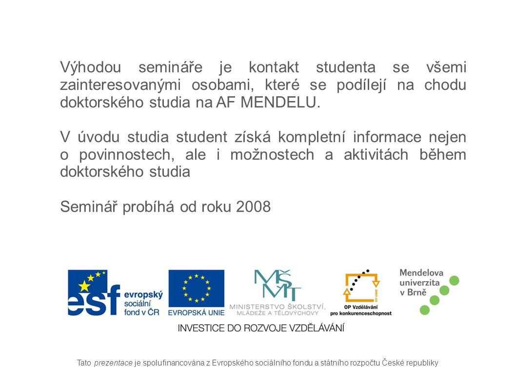 Tato prezentace je spolufinancována z Evropského sociálního fondu a státního rozpočtu České republiky Výhodou semináře je kontakt studenta se všemi zainteresovanými osobami, které se podílejí na chodu doktorského studia na AF MENDELU.
