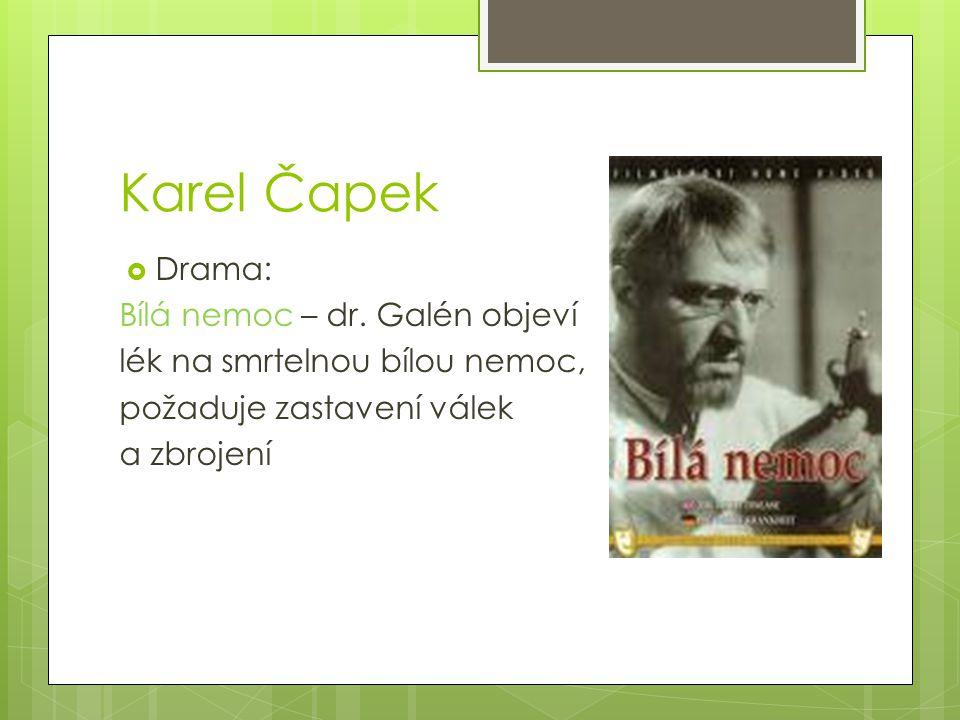 Karel Čapek  Drama: Bílá nemoc – dr. Galén objeví lék na smrtelnou bílou nemoc, požaduje zastavení válek a zbrojení