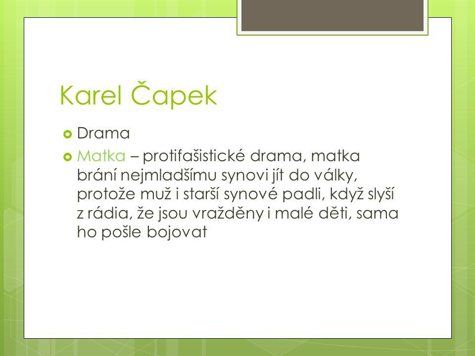 Karel Čapek  Drama  Matka – protifašistické drama, matka brání nejmladšímu synovi jít do války, protože muž i starší synové padli, když slyší z rádi