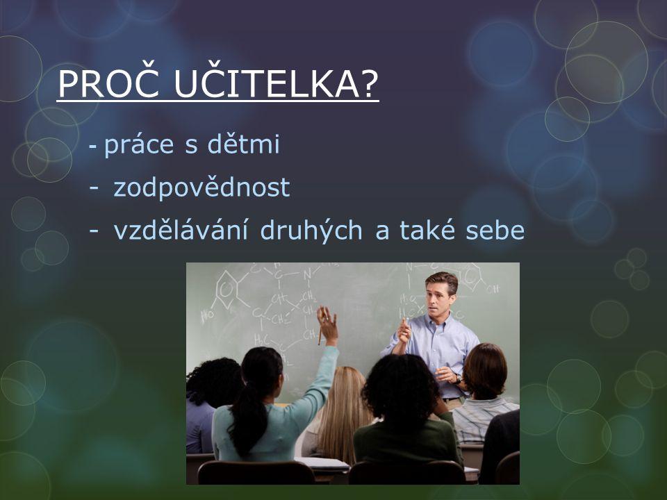 PROČ UČITELKA - práce s dětmi -zodpovědnost -vzdělávání druhých a také sebe